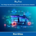 BLOG POST Five Things That Will Change Forever For Small Business Websites